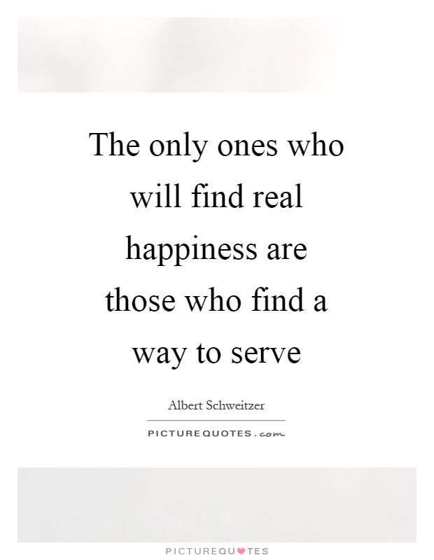 The only ones who will find real happiness are those who find a way to serve Picture Quote #1