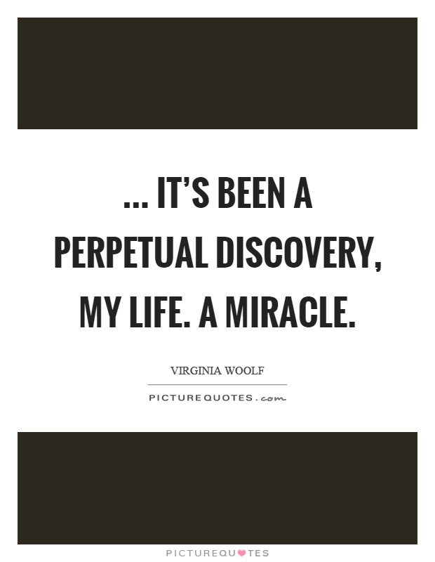 ... it's been a perpetual discovery, my life. A miracle Picture Quote #1