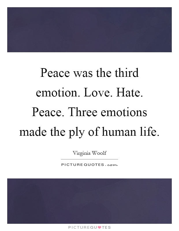 Peace was the third emotion. Love. Hate. Peace. Three emotions made the ply of human life Picture Quote #1