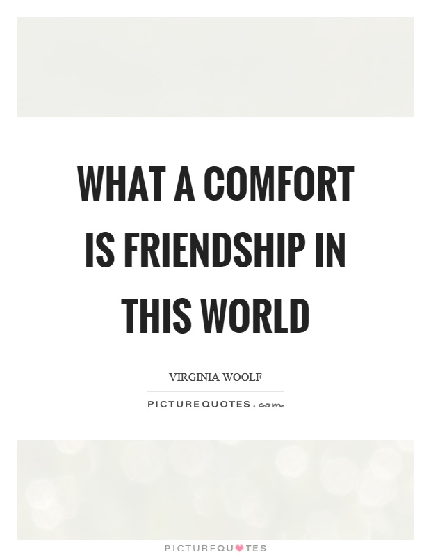What a comfort is friendship in this world Picture Quote #1