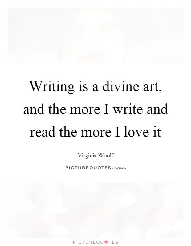 Writing is a divine art, and the more I write and read the more I love it Picture Quote #1