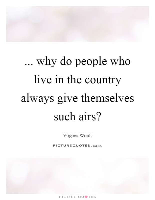 ... why do people who live in the country always give themselves such airs? Picture Quote #1