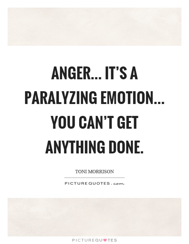 Anger... it's a paralyzing emotion... you can't get anything done Picture Quote #1