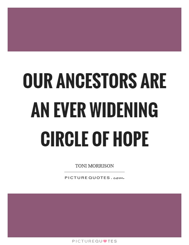 Our ancestors are an ever widening circle of hope Picture Quote #1