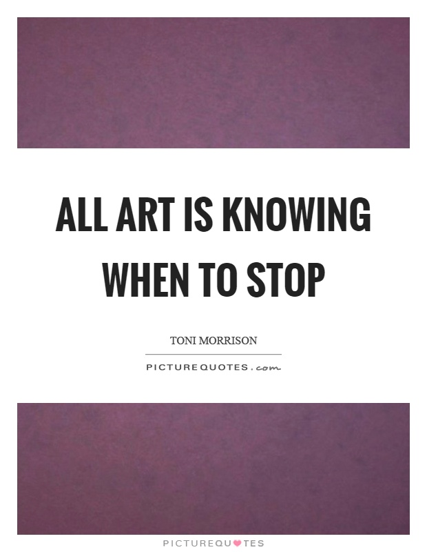 All art is knowing when to stop Picture Quote #1