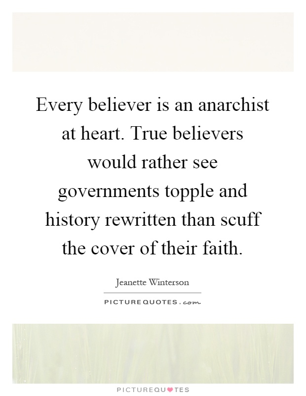Every believer is an anarchist at heart. True believers would rather see governments topple and history rewritten than scuff the cover of their faith Picture Quote #1