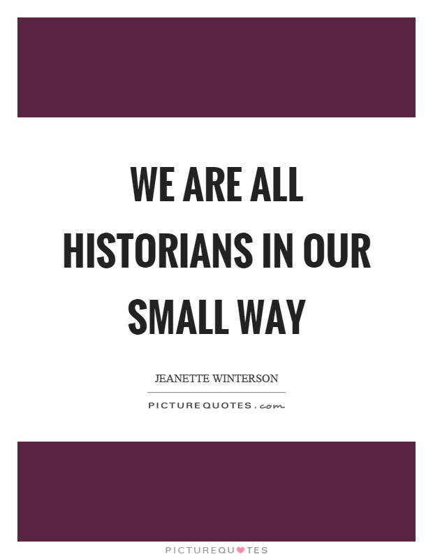 We are all historians in our small way Picture Quote #1