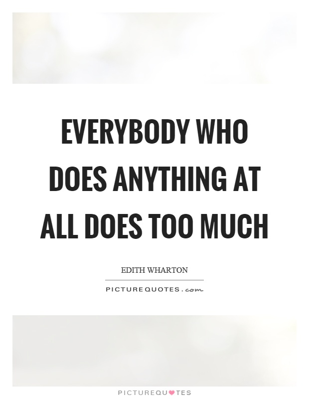 Everybody who does anything at all does too much Picture Quote #1