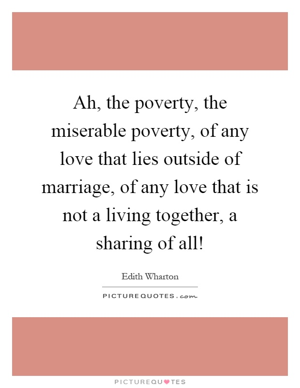 Ah, the poverty, the miserable poverty, of any love that lies outside of marriage, of any love that is not a living together, a sharing of all! Picture Quote #1
