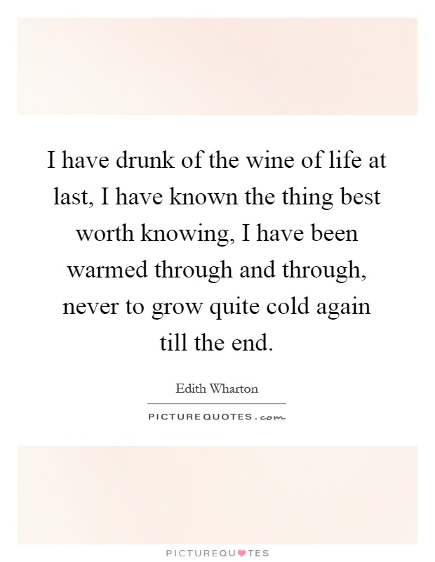 I have drunk of the wine of life at last, I have known the thing best worth knowing, I have been warmed through and through, never to grow quite cold again till the end Picture Quote #1