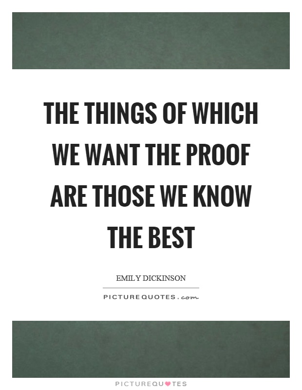 The things of which we want the proof are those we know the best Picture Quote #1