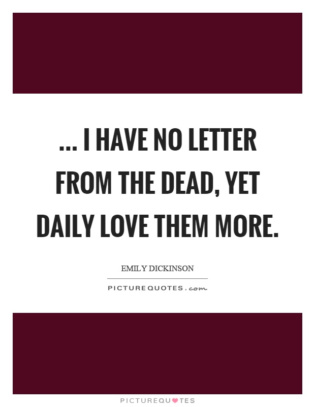 ... I have no letter from the dead, yet daily love them more Picture Quote #1