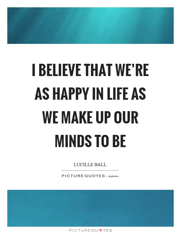 I believe that we're as happy in life as we make up our minds to be Picture Quote #1