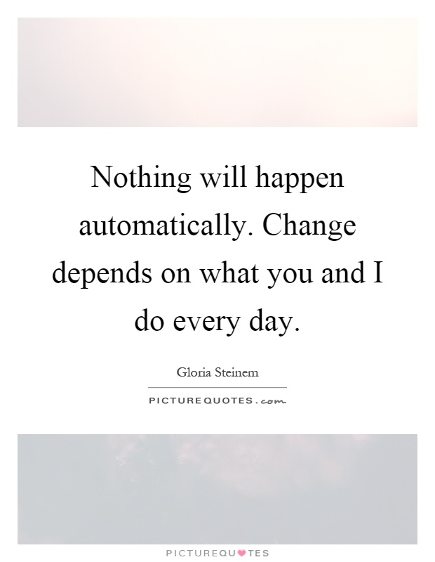 Nothing will happen automatically. Change depends on what you and I do every day Picture Quote #1