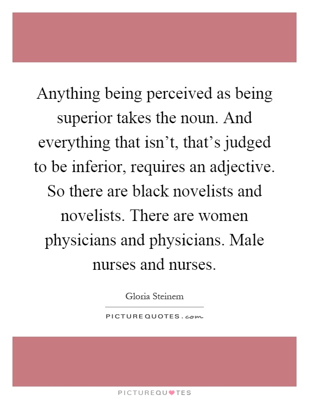 Anything being perceived as being superior takes the noun. And everything that isn't, that's judged to be inferior, requires an adjective. So there are black novelists and novelists. There are women physicians and physicians. Male nurses and nurses Picture Quote #1