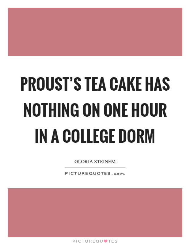 Proust's tea cake has nothing on one hour in a college dorm Picture Quote #1