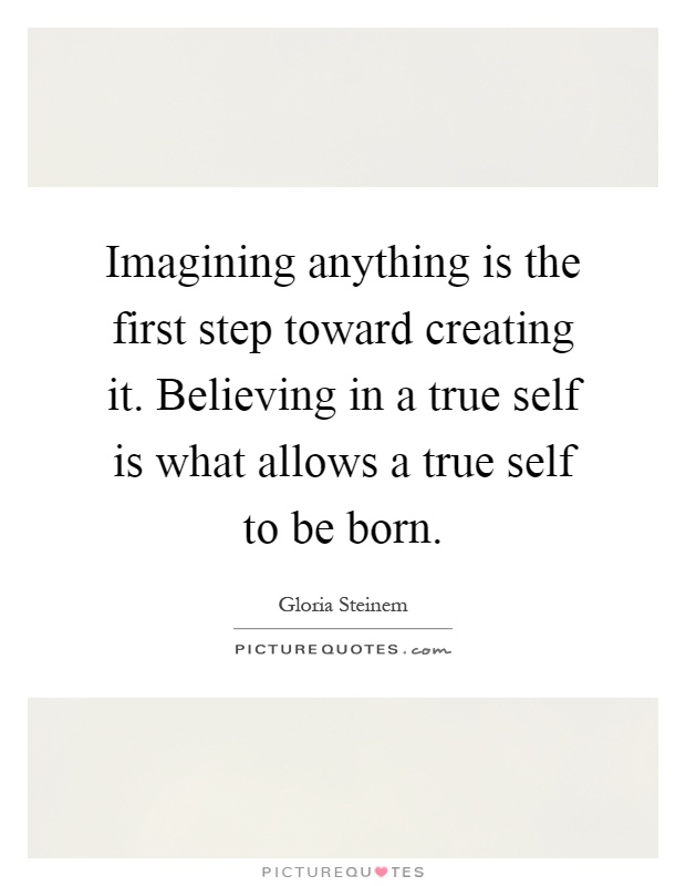 Imagining anything is the first step toward creating it. Believing in a true self is what allows a true self to be born Picture Quote #1