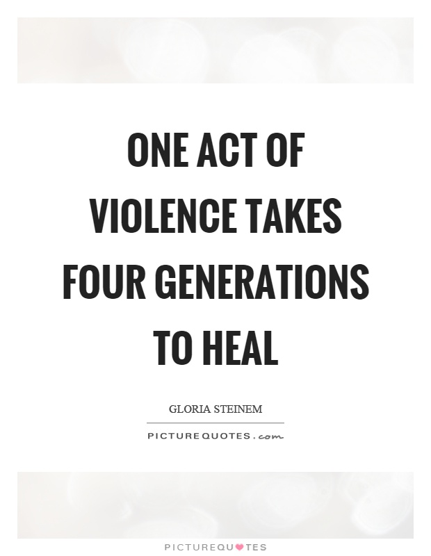 One act of violence takes four generations to heal Picture Quote #1