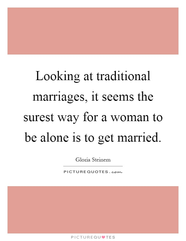 Looking at traditional marriages, it seems the surest way for a woman to be alone is to get married Picture Quote #1