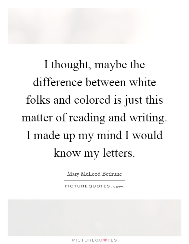 I thought, maybe the difference between white folks and colored is just this matter of reading and writing. I made up my mind I would know my letters Picture Quote #1
