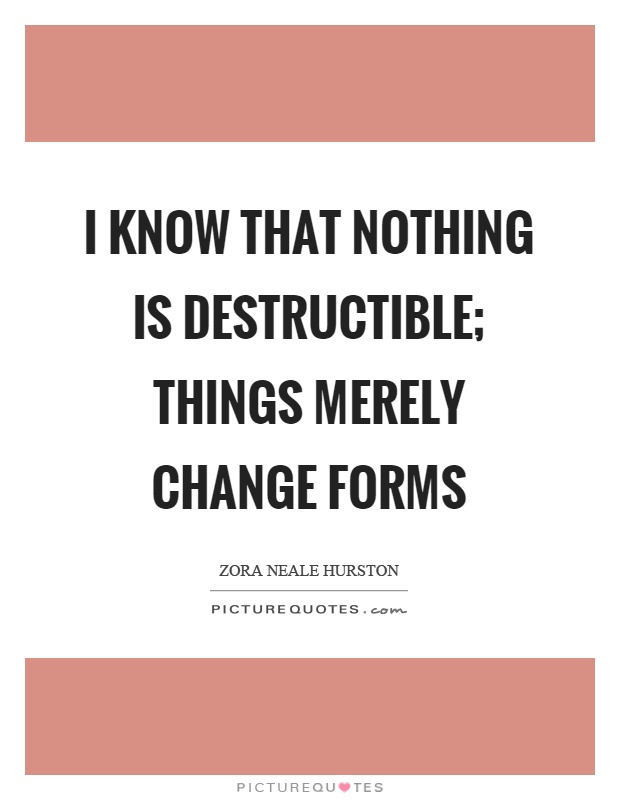 I know that nothing is destructible; things merely change forms Picture Quote #1
