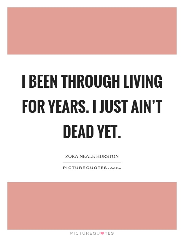 I been through living for years. I just ain't dead yet Picture Quote #1