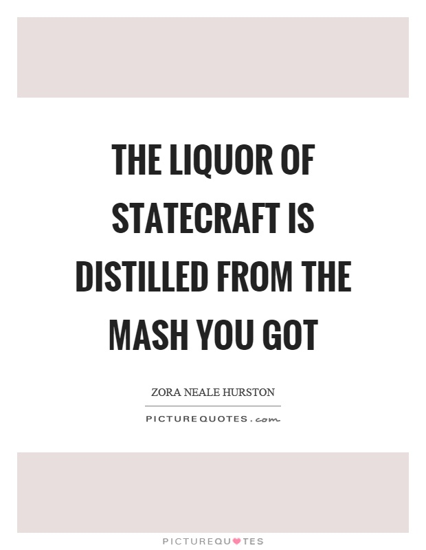 The liquor of statecraft is distilled from the mash you got Picture Quote #1