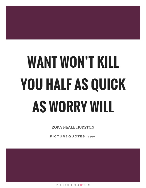 Want won't kill you half as quick as worry will Picture Quote #1
