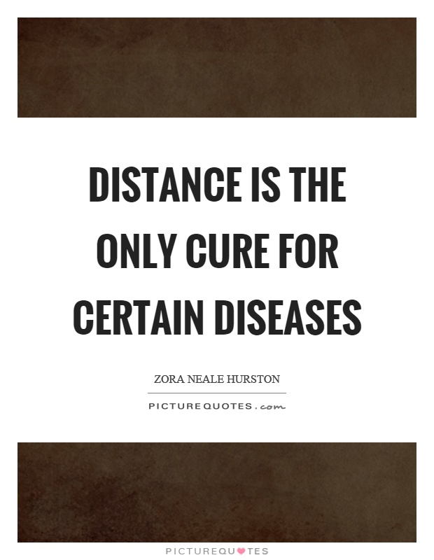 Distance is the only cure for certain diseases Picture Quote #1