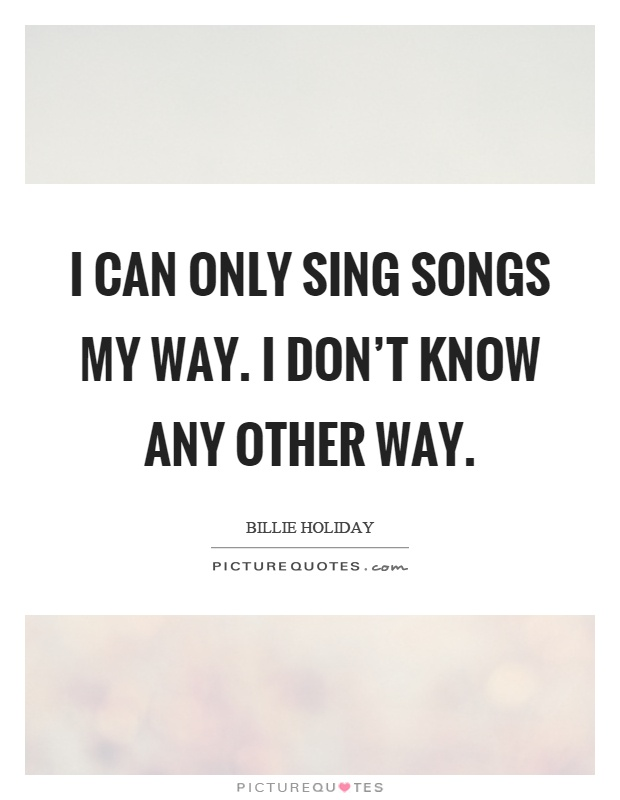 I can only sing songs my way. I don't know any other way Picture Quote #1