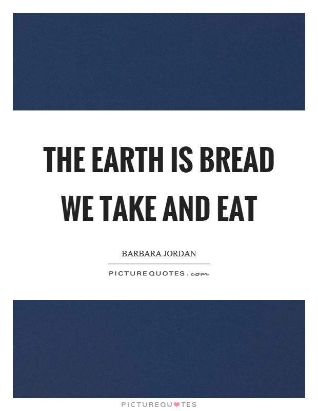 The earth is bread we take and eat Picture Quote #1