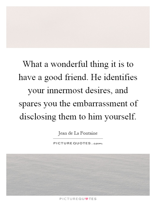 What a wonderful thing it is to have a good friend. He identifies your innermost desires, and spares you the embarrassment of disclosing them to him yourself Picture Quote #1