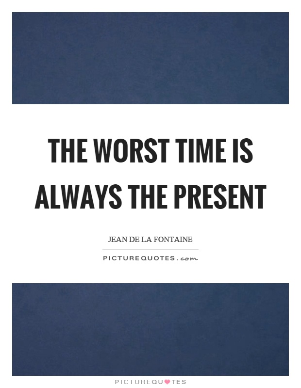 The worst time is always the present Picture Quote #1