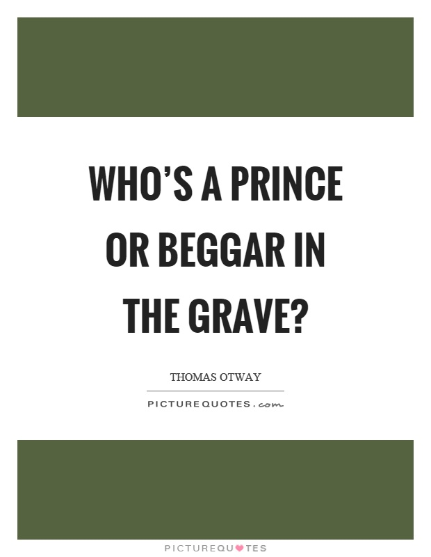 Who's a prince or beggar in the grave? Picture Quote #1