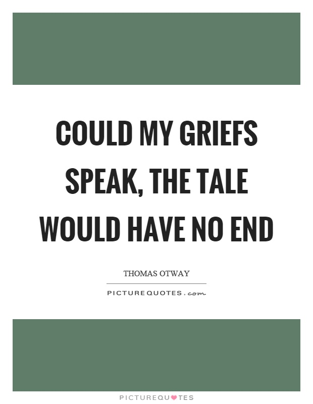 Could my griefs speak, the tale would have no end Picture Quote #1