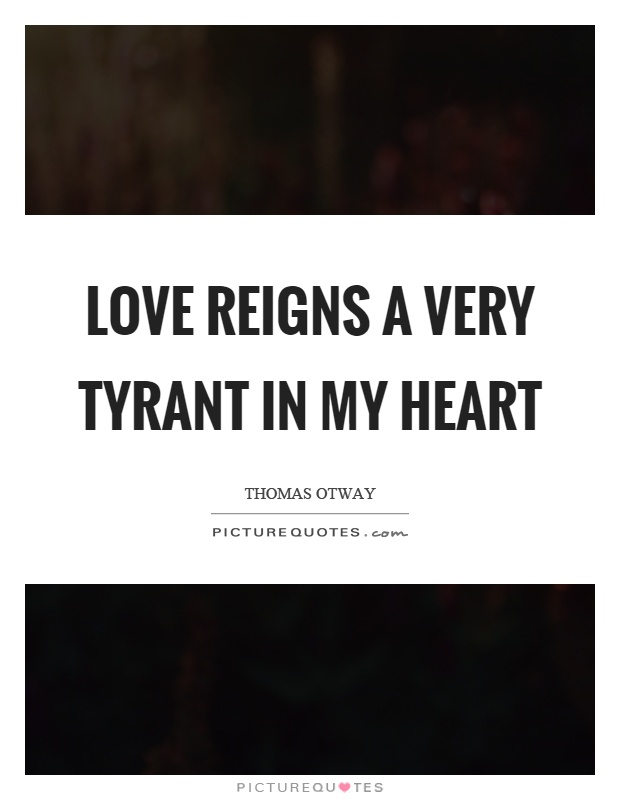 Love reigns a very tyrant in my heart Picture Quote #1