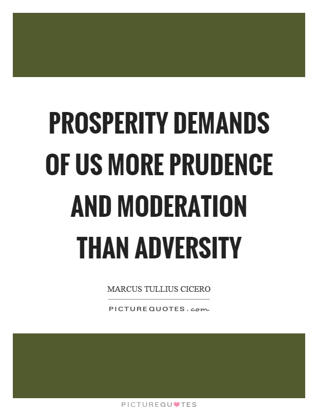 Prosperity demands of us more prudence and moderation than adversity Picture Quote #1