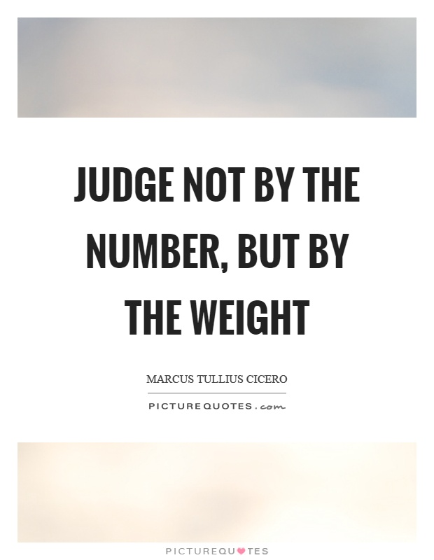 Judge not by the number, but by the weight Picture Quote #1