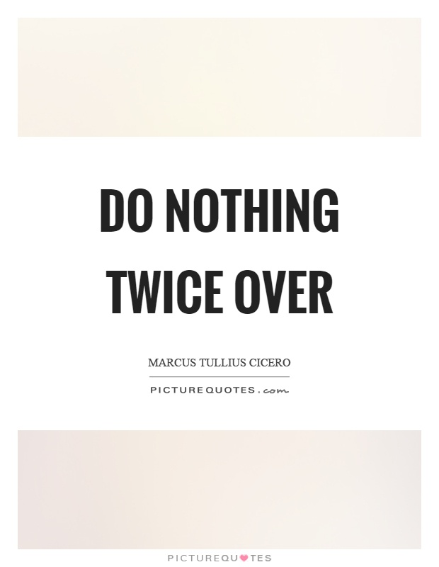 Do nothing twice over Picture Quote #1