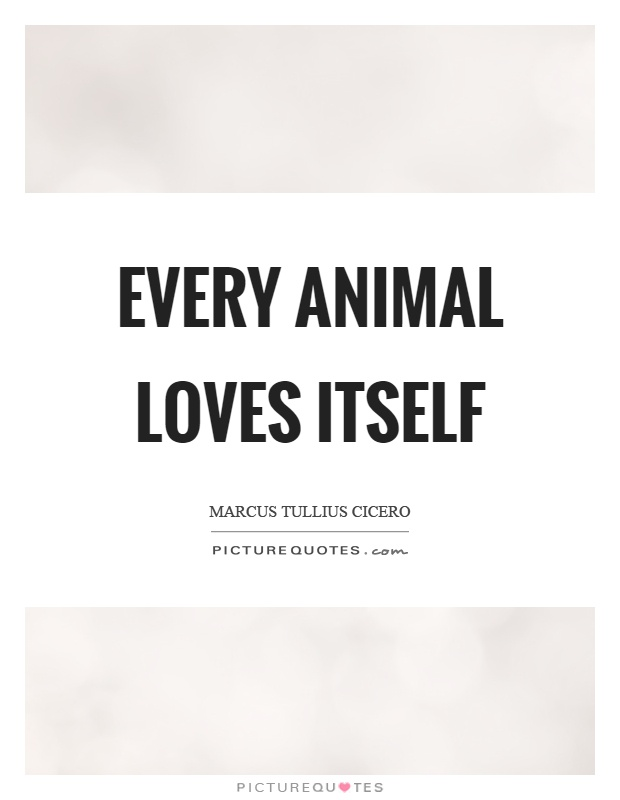Every animal loves itself Picture Quote #1