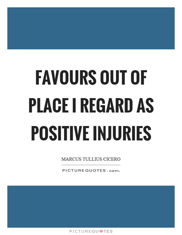 Favours out of place I regard as positive injuries Picture Quote #1