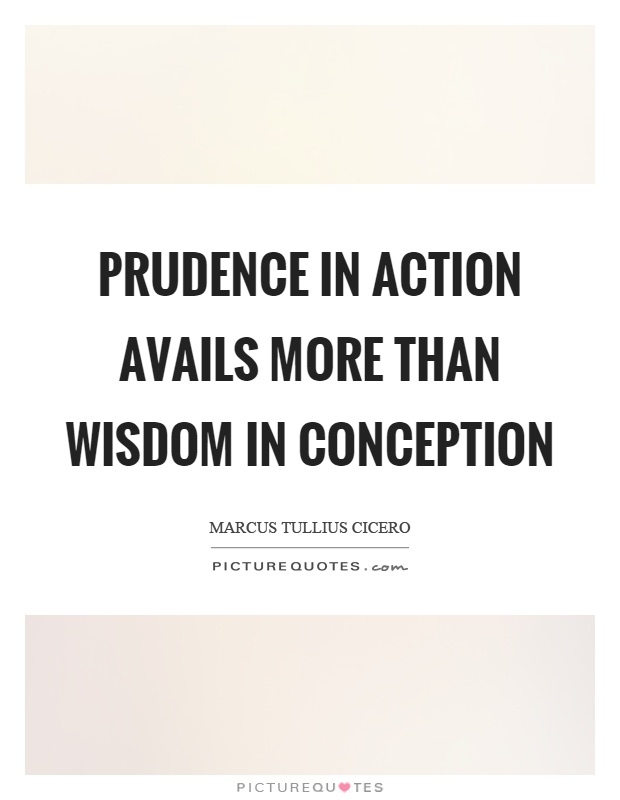 Prudence in action avails more than wisdom in conception Picture Quote #1