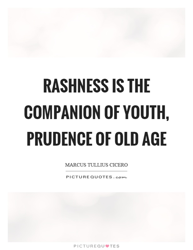 Rashness is the companion of youth, prudence of old age Picture Quote #1