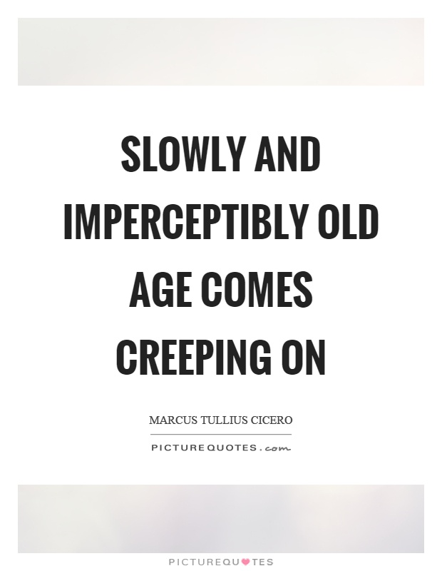 Slowly and imperceptibly old age comes creeping on Picture Quote #1
