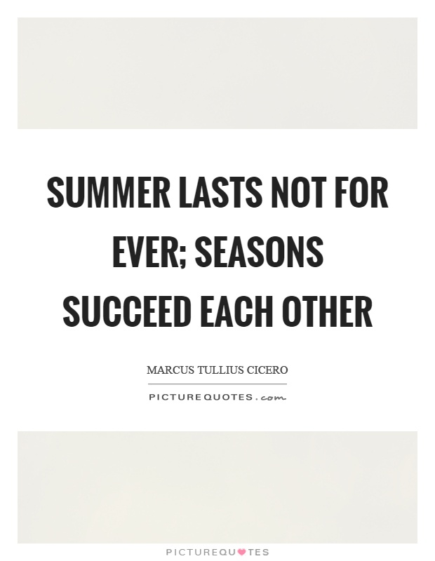 Summer lasts not for ever; seasons succeed each other Picture Quote #1