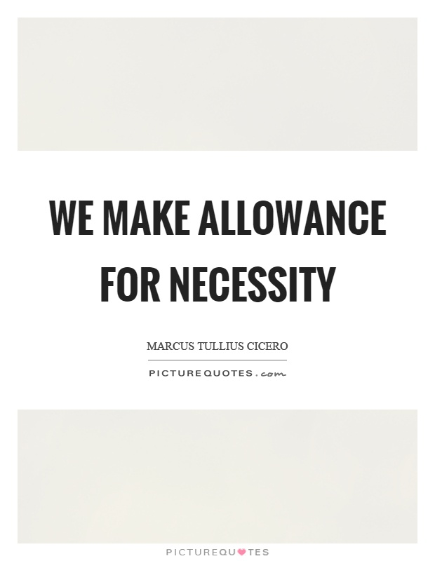 We make allowance for necessity Picture Quote #1