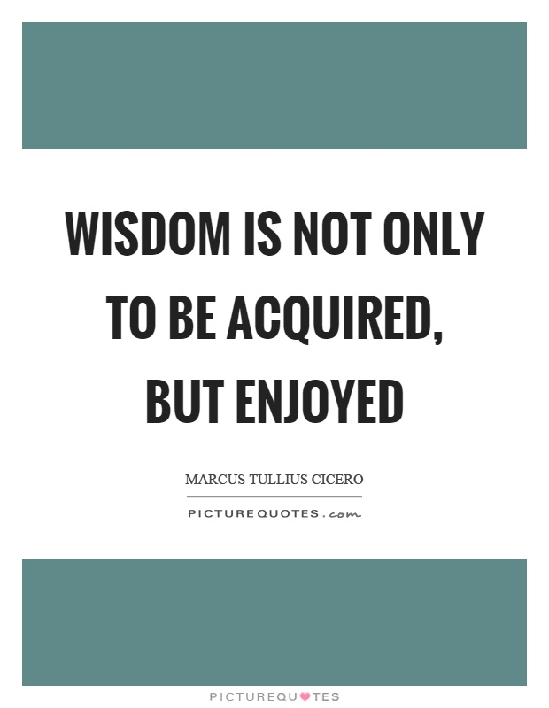 Wisdom is not only to be acquired, but enjoyed Picture Quote #1