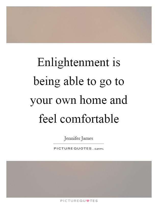 Enlightenment is being able to go to your own home and feel comfortable Picture Quote #1