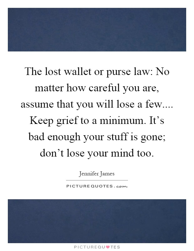 The lost wallet or purse law: No matter how careful you are, assume that you will lose a few.... Keep grief to a minimum. It's bad enough your stuff is gone; don't lose your mind too Picture Quote #1