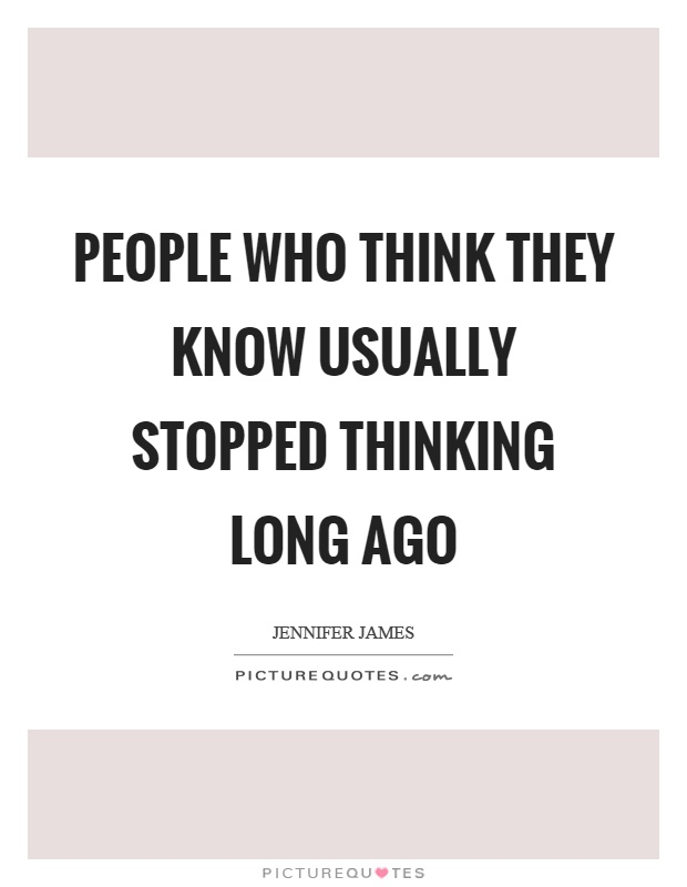 People who think they know usually stopped thinking long ago Picture Quote #1